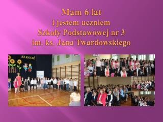 Mam 6 lat  i jestem uczniem  Szkoły Podstawowej nr 3 im. ks. Jana Twardowskiego