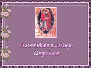 Fraternidade e Justiça: Alegrai-vos