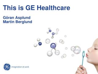 This is GE Healthcare Göran Asplund  Martin Berglund
