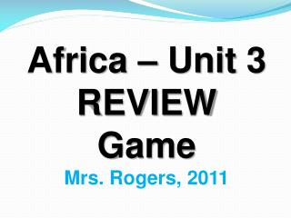 Africa – Unit 3 REVIEW Game Mrs. Rogers,  2011
