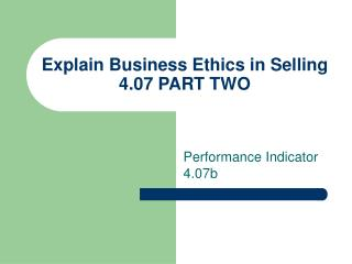 Explain Business Ethics in Selling 4.07 PART TWO
