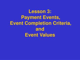 Lesson 3:   Payment Events,  Event Completion Criteria,  and  Event Values