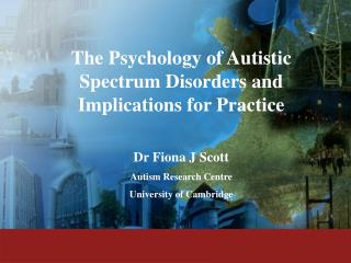 The Psychology of Autistic Spectrum Disorders and Implications for Practice  Dr Fiona J Scott Autism Research Centre Uni