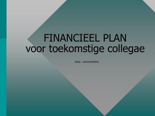 FINANCIEEL PLAN voor toekomstige collegae (lees : concurrenten)