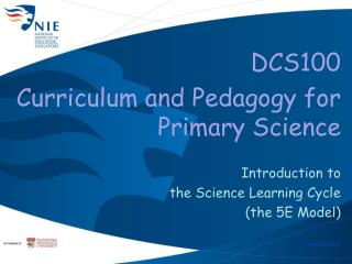 DCS100  Curriculum and Pedagogy for  Primary Science  Introduction to  the Science Learning Cycle