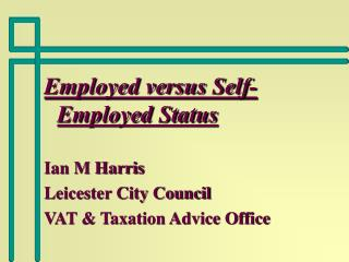 Employed versus Self-Employed Status Ian M Harris Leicester City Council