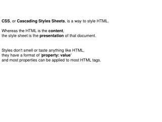 CSS , or  Cascading Styles Sheets , is a way to style HTML.  Whereas the HTML is the  content ,