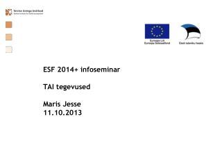 ESF 2014+ infoseminar  TAI tegevused  Maris Jesse 11.10.2013