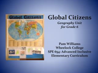 Global Citizens  Geography Unit  for Grade 6 Pam Williams Wheelock College