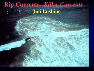 Rip Currents-- Killer Currents                       Jim Lushine