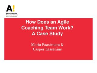 How Does an Agile Coaching Team Work?  A Case Study Maria Paasivaara &  Casper Lassenius