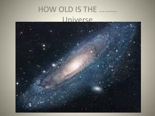 HOW OLD IS THE ……… Universe