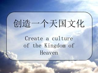 Create a culture of the Kingdom of Heaven