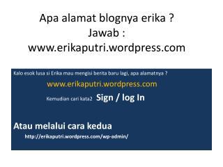 Apa alamat blognya erika  ? Jawab  : erikaputri.wordpress