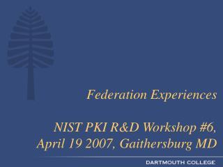 Federation Experiences NIST PKI R&D Workshop #6,  April 19 2007, Gaithersburg MD