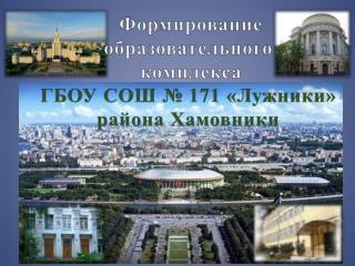 Формирование   образовательного  комплекса  ГБОУ СОШ №  171 «Лужники» района  Хамовники
