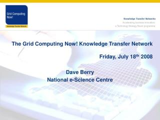 The Grid Computing Now! Knowledge Transfer Network Friday, July 18 th  2008