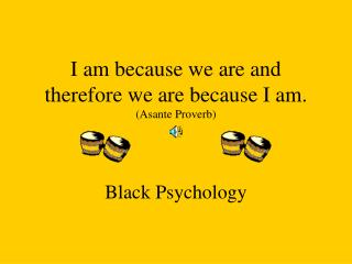 I am because we are and therefore we are because I am. (Asante Proverb)