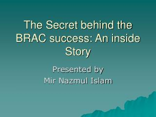 The Secret behind the BRAC success: An inside Story