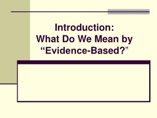 Introduction: What Do We Mean by   Evidence-Based