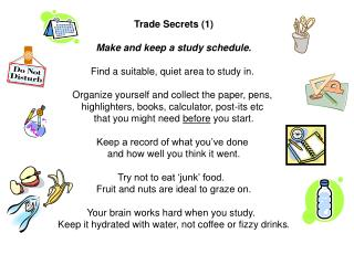 Trade Secrets (1) Make and keep a study schedule. Find a suitable, quiet area to study in.