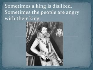 Sometimes a king is disliked.  Sometimes the people are angry with their king.