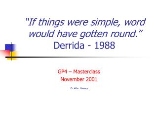 """If things were simple, word would have gotten round."" Derrida - 1988"