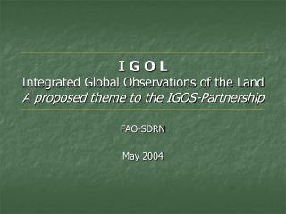 I G O L Integrated Global Observations of the Land A proposed theme to the IGOS-Partnership