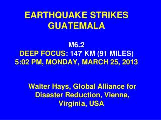EARTHQUAKE STRIKES GUATEMALA M6.2 DEEP FOCUS : 147 KM (91 MILES) 5:02 PM, MONDAY, MARCH 25, 2013