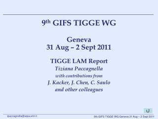 9 th  GIFS TIGGE WG  Geneva  31 Aug � 2 Sept 2011 TIGGE LAM Report Tiziana Paccagnella