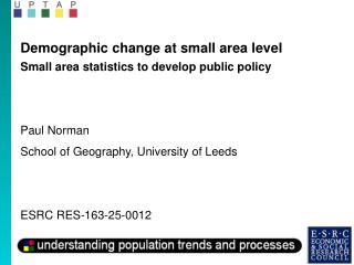 Demographic change at small area level Small area statistics to develop public policy Paul Norman