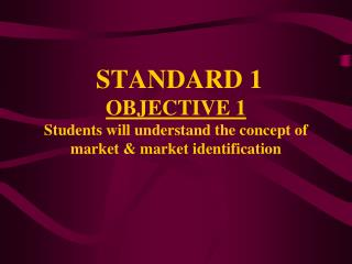 STANDARD 1 OBJECTIVE 1 Students will understand the concept of market & market identification
