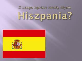 Z czego oprócz  siesty  słynie  Hiszpania?