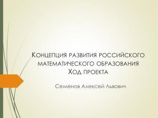 Концепция развития российского  математического образования  Ход проекта