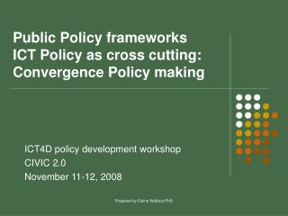Public Policy frameworks ICT Policy as cross cutting:  Convergence Policy making
