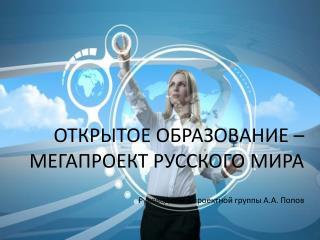 ОТКРЫТОЕ ОБРАЗОВАНИЕ – МЕГАПРОЕКТ РУССКОГО МИРА Руководитель проектной группы А.А. Попов