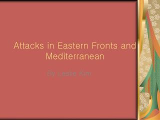 Attacks in Eastern Fronts and        		Mediterranean