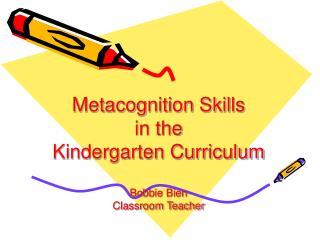 Metacognition Skills  in the  Kindergarten Curriculum  Bobbie Bien Classroom Teacher