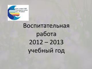 Воспитательная работа 2012 – 2013  учебный год