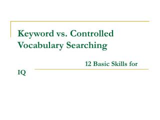 Keyword vs. Controlled Vocabulary Searching 				  12 Basic Skills for IQ