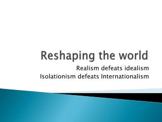 Reshaping the world
