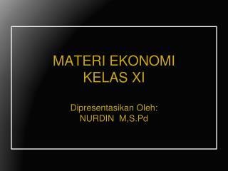 MATERI EKONOMI KELAS XI Dipresentasikan Oleh : NURDIN   M,S.Pd