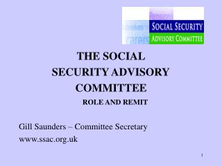 THE SOCIAL SECURITY ADVISORY COMMITTEE ROLE AND REMIT  Gill Saunders – Committee Secretary