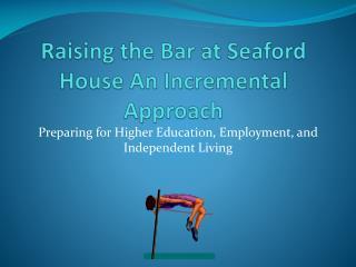 Raising the Bar at Seaford House An Incremental Approach