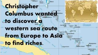 Christopher Columbus wanted to discover a western sea route from Europe to Asia to find riches.