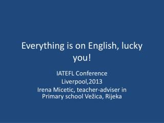 Everything is on English, lucky you!