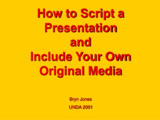 How to Script a Presentation  and  Include Your Own Original Media Bryn Jones UNDA 2001