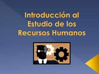 Introducción al Estudio de los Recursos Humanos