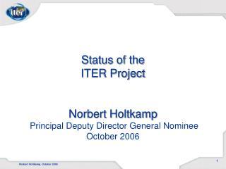 Status of the ITER Project   Norbert Holtkamp  Principal Deputy Director General Nominee October 2006