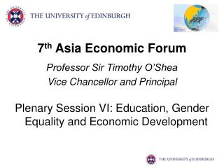 7 th  Asia Economic Forum Professor Sir Timothy O'Shea Vice Chancellor and Principal
